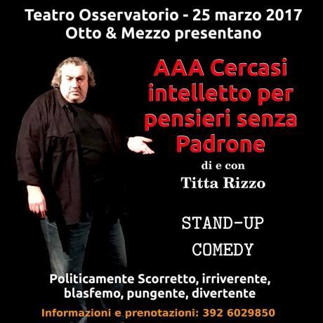 """""""AAA CERCASI INTELLETTO PER PENSIERI SENZA PADRONE"""" il cabaret-StadUp Commedy di TITTA RIZZO"""